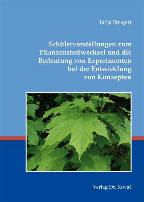 Cover: Schülervorstellungen zum Pflanzenstoffwechsel und die Bedeutung von Experimenten bei der Entwicklung von Konzepten