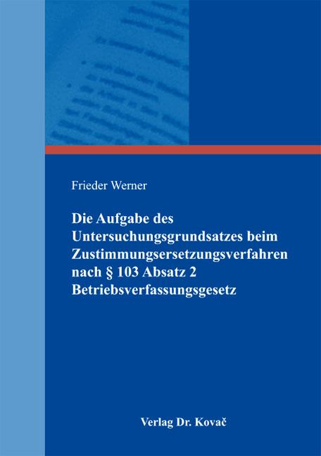 Cover: Die Aufgabe des Untersuchungsgrundsatzes beim Zustimmungsersetzungsverfahren nach § 103 Absatz 2 Betriebsverfassungsgesetz