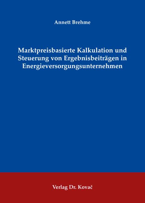 Cover: Marktpreisbasierte Kalkulation und Steuerung von Ergebnisbeiträgen in Energieversorgungsunternehmen