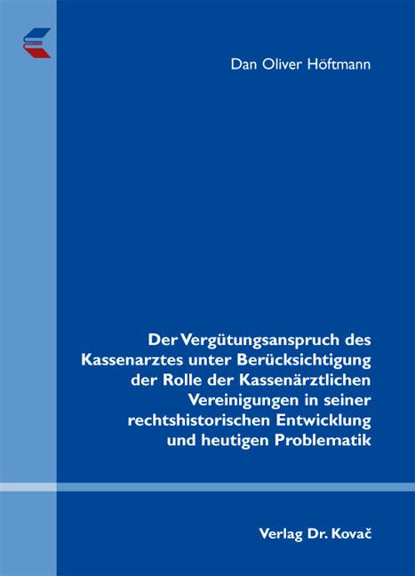 Cover: Der Vergütungsanspruch des Kassenarztes unter Berücksichtigung der Rolle der Kassenärztlichen Vereinigungen in seiner rechtshistorischen Entwicklung und heutigen Problematik