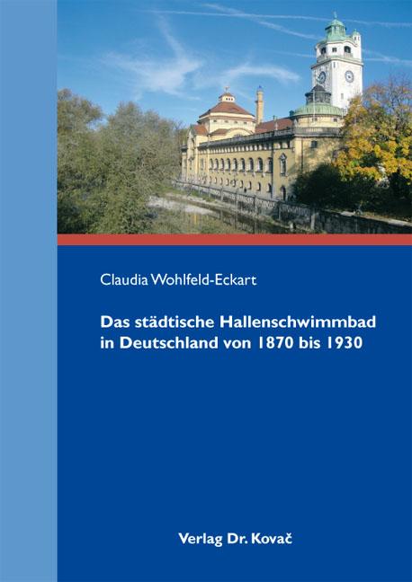 Cover: Das städtische Hallenschwimmbad in Deutschland von 1870 bis 1930