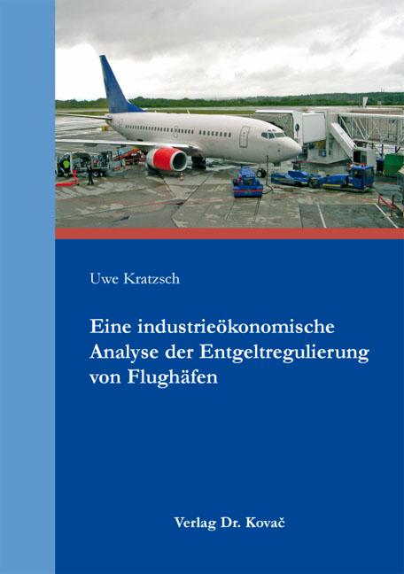 Cover: Eine industrieökonomische Analyse der Entgeltregulierung von Flughäfen