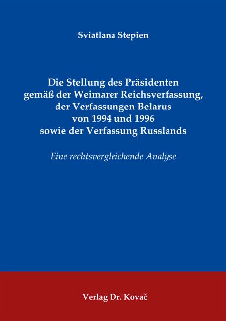 Cover: Die Stellung des Präsidenten gemäß der Weimarer Reichsverfassung, der Verfassungen Belarus von 1994 und 1996 sowie der Verfassung Russlands