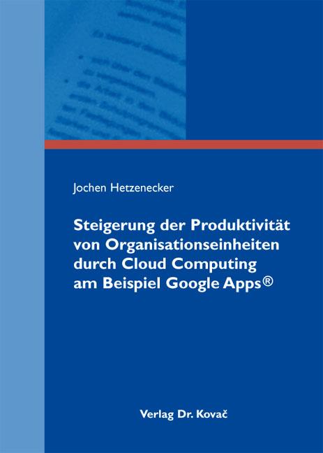 Cover: Steigerung der Produktivität von Organisationseinheiten durch Cloud Computing am Beispiel Google Apps®