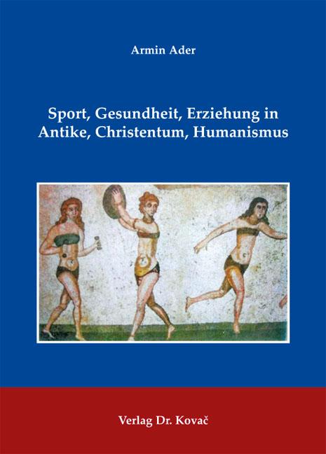 Cover: Sport, Gesundheit, Erziehung in Antike, Christentum, Humanismus
