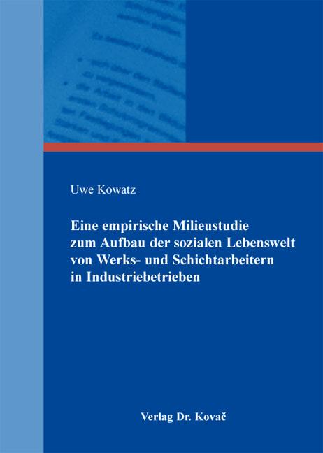 Cover: Eine empirische Milieustudie zum Aufbau der sozialen Lebenswelt von Werks- und Schichtarbeitern in Industriebetrieben