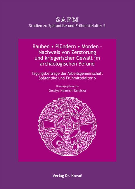 Cover: Rauben • Plündern • Morden – Nachweis von Zerstörung und kriegerischer Gewalt im archäologischen Befund