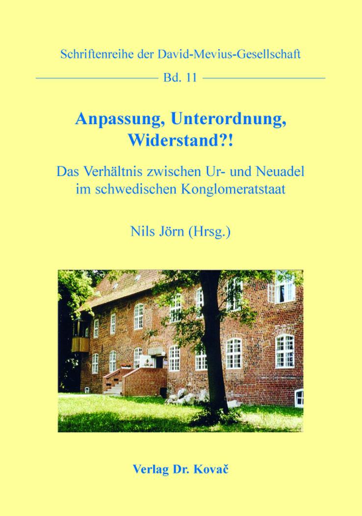 Cover: Anpassung, Unterordnung, Widerstand?! – DasVerhältnis zwischen Ur- und Neuadel im schwedischen Konglomeratstaat