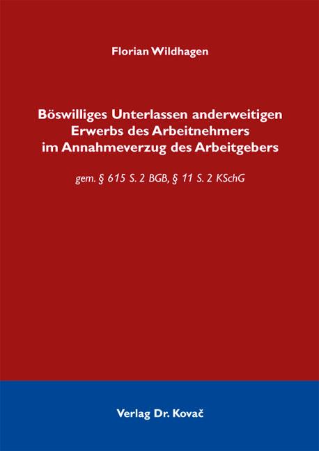 Cover: Böswilliges Unterlassen anderweitigen Erwerbs des Arbeitnehmers im Annahmeverzug des Arbeitgebers