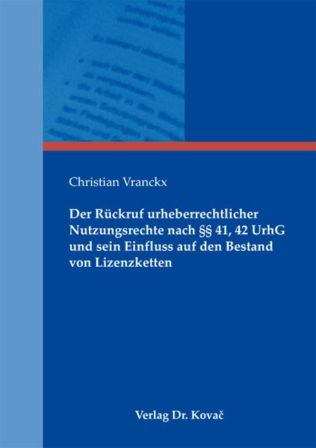 Cover: Der Rückruf urheberrechtlicher Nutzungsrechte nach §§ 41, 42 UrhG und sein Einfluss auf den Bestand von Lizenzketten
