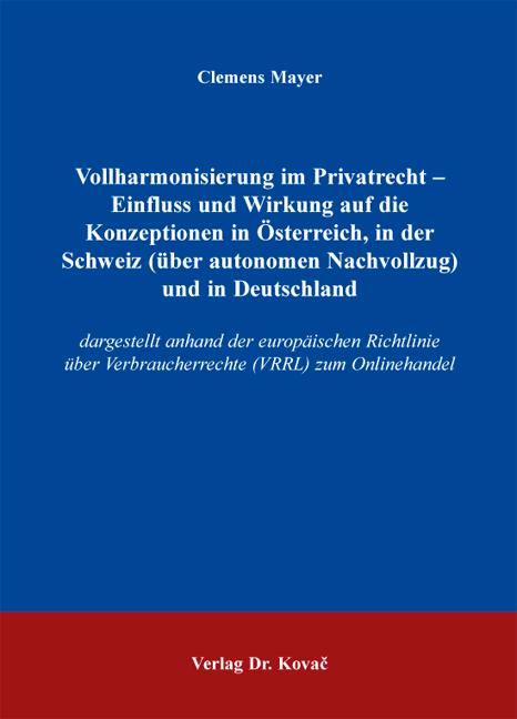 Cover: Vollharmonisierung im Privatrecht – Einfluss und Wirkung auf die Konzeptionen in Österreich, in der Schweiz (über autonomen Nachvollzug) und in Deutschland