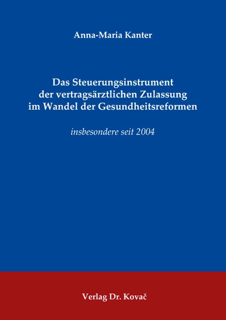 Cover: Das Steuerungsinstrument der vertragsärztlichen Zulassung im Wandel der Gesundheitsreformen