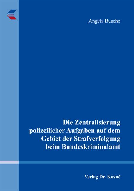 Cover: Die Zentralisierung polizeilicher Aufgaben auf dem Gebiet der Strafverfolgung beim Bundeskriminalamt