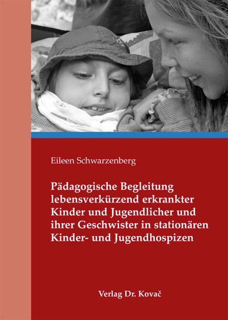 Cover: Pädagogische Begleitung lebensverkürzend erkrankter Kinder und Jugendlicher und ihrer Geschwister in stationären Kinder- und Jugendhospizen