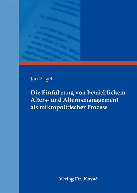 Cover: Die Einführung von betrieblichem Alters- und Alternsmanagement als mikropolitischer Prozess