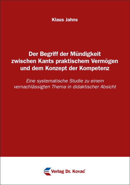 Cover: Der Begriff der Mündigkeit zwischen Kants praktischem Vermögen und dem Konzept der Kompetenz