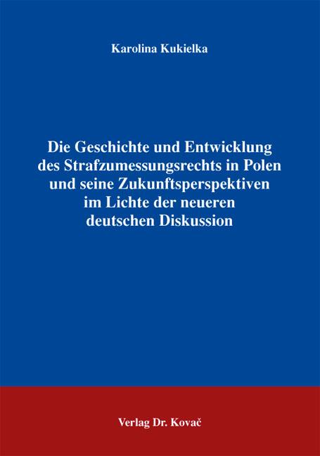 Cover: Die Geschichte und Entwicklung des Strafzumessungsrechts in Polen und seine Zukunftsperspektiven im Lichte der neueren deutschen Diskussion