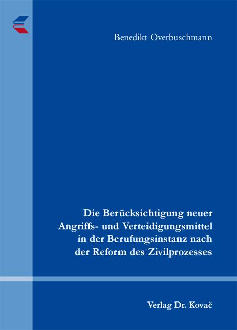 Cover: Die Berücksichtigung neuer Angriffs- und Verteidigungsmittel in der Berufungsinstanz nach der Reform des Zivilprozesses