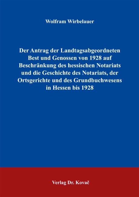 Cover: Der Antrag der Landtagsabgeordneten Best und Genossen von 1928 auf Beschränkung des hessischen Notariats und die Geschichte des Notariats, der Ortsgerichte und des Grundbuchwesens in Hessen bis 1928