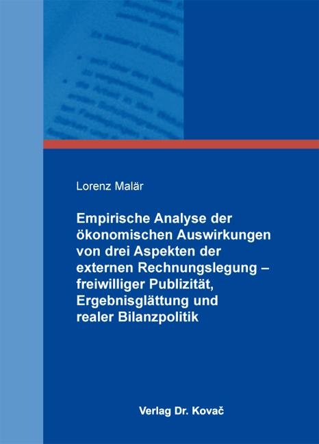 Cover: Empirische Analyse der ökonomischen Auswirkungen von drei Aspekten der externen Rechnungslegung – freiwilliger Publizität, Ergebnisglättung und realer Bilanzpolitik
