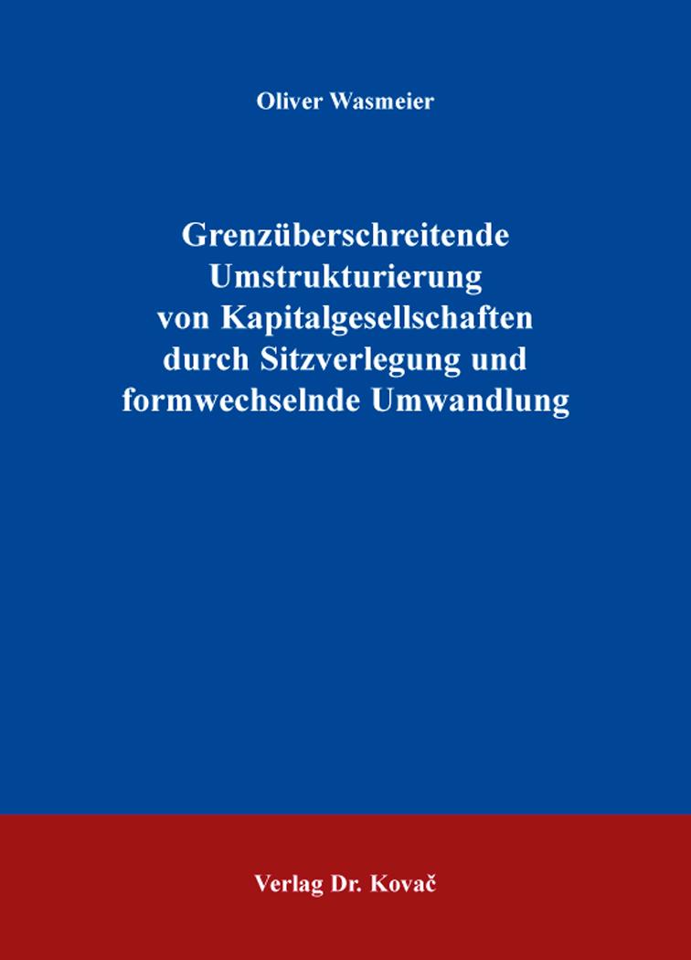 Cover: Grenzüberschreitende Umstrukturierung von Kapitalgesellschaften durch Sitzverlegung und formwechselnde Umwandlung