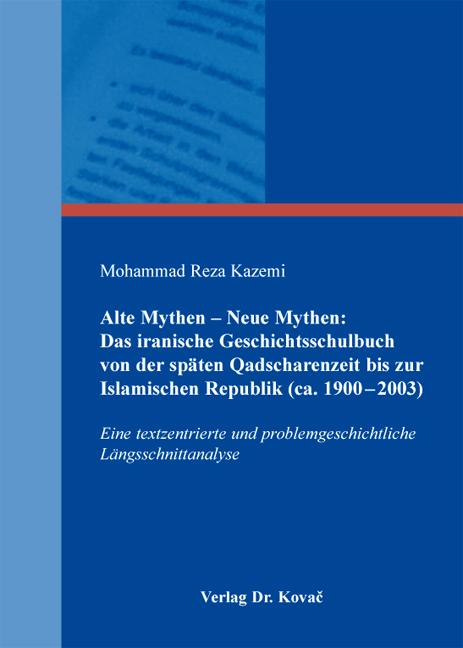 Cover: Alte Mythen – Neue Mythen: Das iranische Geschichtsschulbuch von der späten Qadscharenzeit bis zur Islamischen Republik (ca.1900–2003)