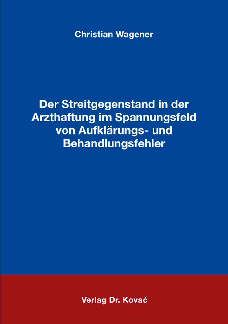 Cover: Der Streitgegenstand in der Arzthaftung im Spannungsfeld von Aufklärungs- und Behandlungsfehler