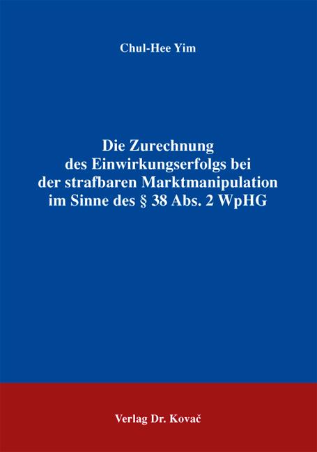 Cover: Die Zurechnung des Einwirkungserfolgs bei der strafbaren Marktmanipulation im Sinne des § 38 Abs. 2 WpHG