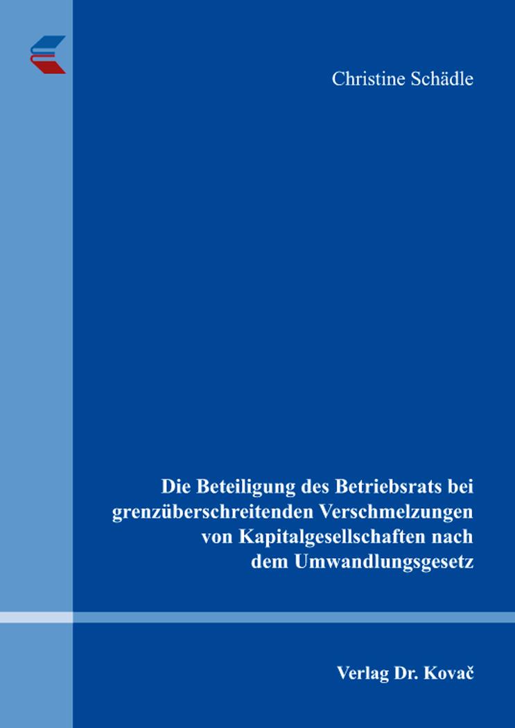 Cover: Die Beteiligung des Betriebsrats bei grenzüberschreitenden Verschmelzungen von Kapitalgesellschaften nach dem Umwandlungsgesetz