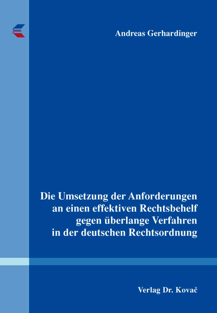 Cover: Die Umsetzung der Anforderungen an einen effektiven Rechtsbehelf gegen überlange Verfahren in der deutschen Rechtsordnung