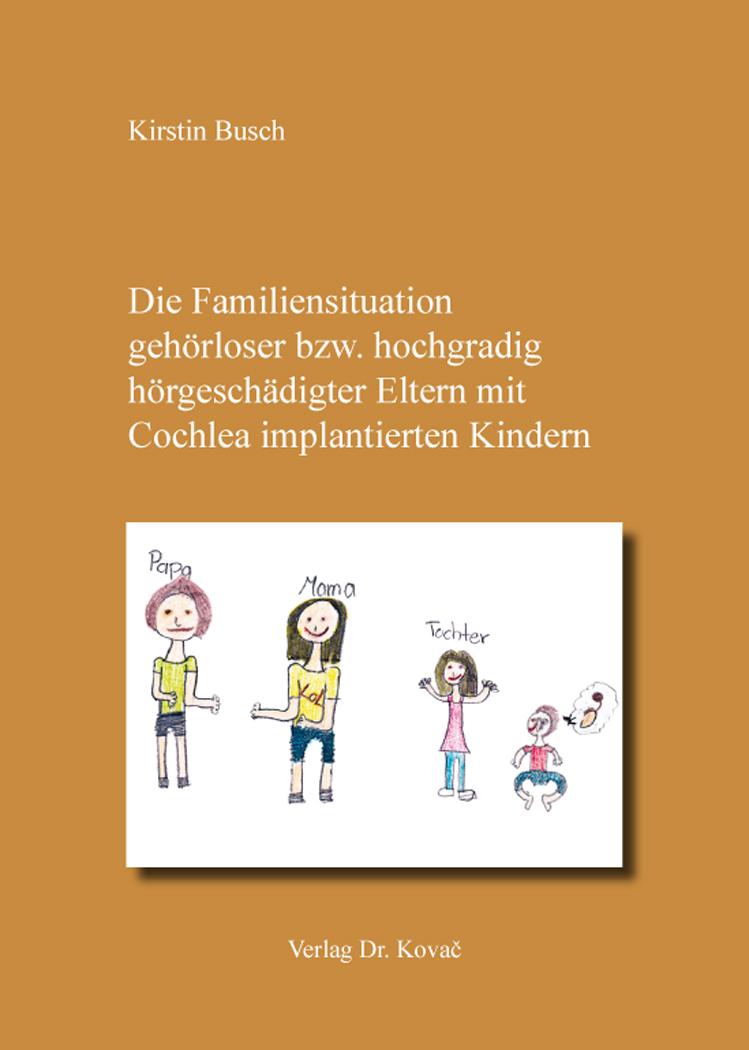 Cover: Die Familiensituation gehörloser bzw. hochgradig hörgeschädigter Eltern mit Cochlea implantierten Kindern