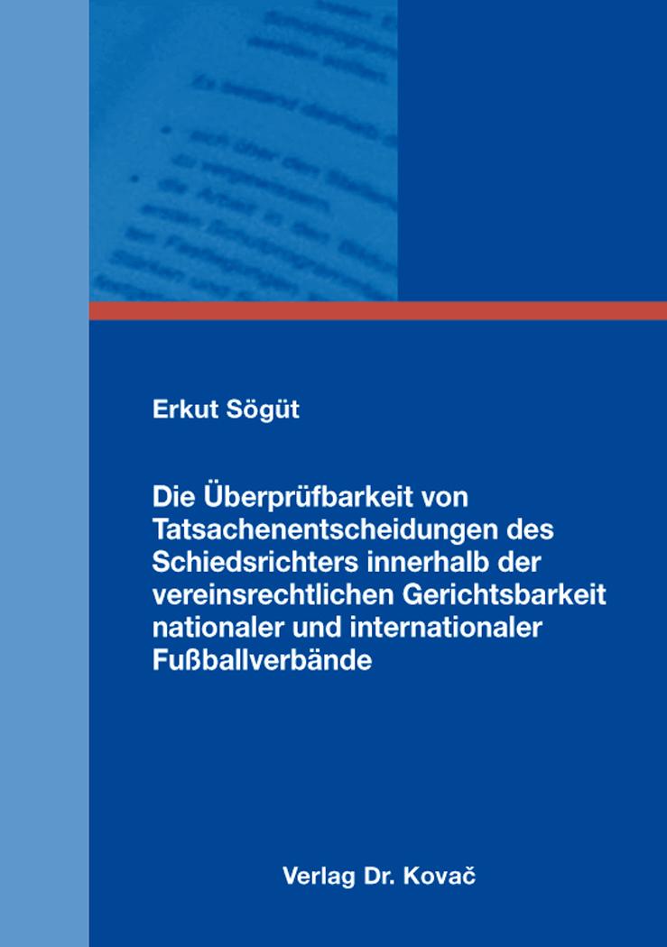 Cover: Die Überprüfbarkeit von Tatsachenentscheidungen des Schiedsrichters innerhalb der vereinsrechtlichen Gerichtsbarkeit nationaler und internationaler Fußballverbände