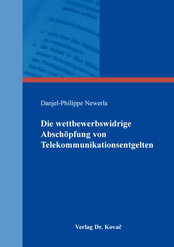 Cover: Die wettbewerbswidrige Abschöpfung von Telekommunikationsentgelten
