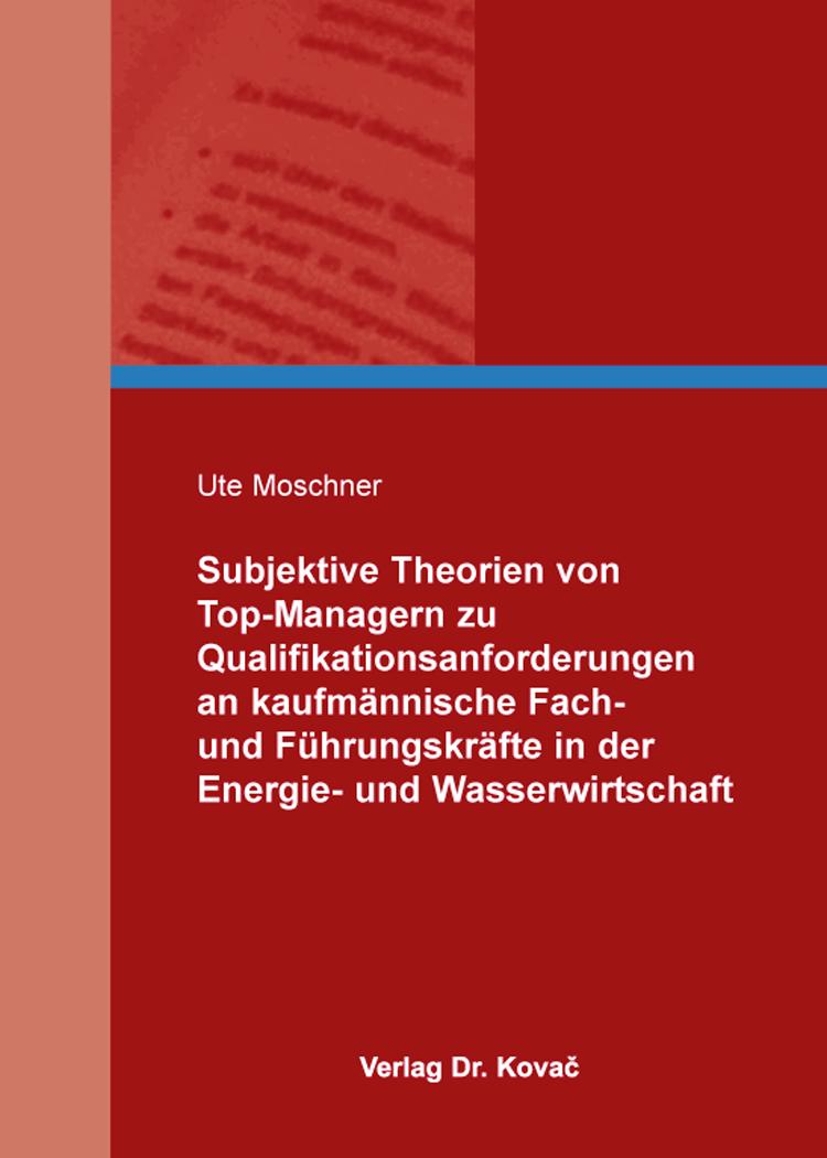 Cover: Subjektive Theorien von Top-Managern zu Qualifikationsanforderungen an kaufmännische Fach- und Führungskräfte in der Energie- und Wasserwirtschaft