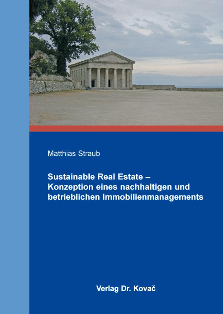 Cover: Sustainable Real Estate – Konzeption eines nachhaltigen und betrieblichen Immobilienmanagements