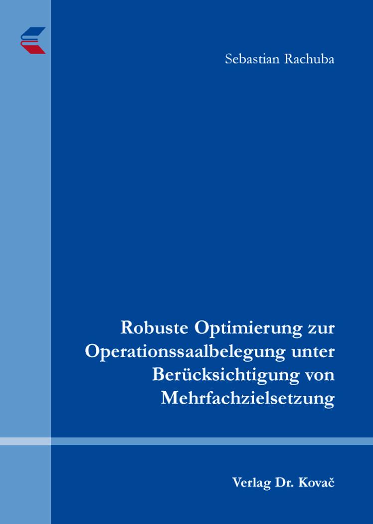 Cover: Robuste Optimierung zur Operationssaalbelegung unter Berücksichtigung von Mehrfachzielsetzung