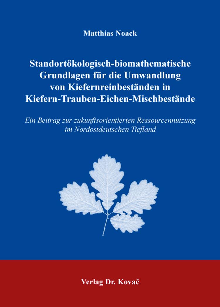 Cover: Standortökologisch-biomathematische Grundlagen für die Umwandlung von Kiefernreinbeständen in Kiefern-Trauben-Eichen-Mischbestände