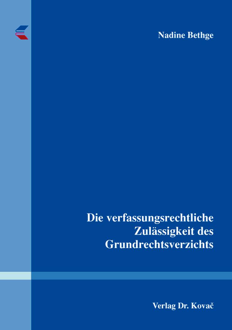 Cover: Die verfassungsrechtliche Zulässigkeit des Grundrechtsverzichts