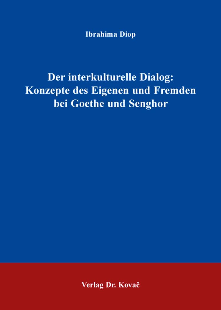 Cover: Der interkulturelle Dialog: Konzepte des Eigenen und Fremden bei Goethe und Senghor