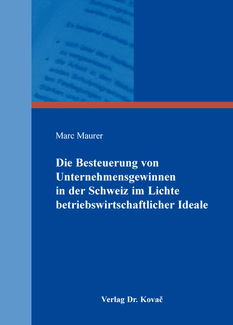 Cover: Die Besteuerung von Unternehmensgewinnen in der Schweiz im Lichte betriebswirtschaftlicher Ideale