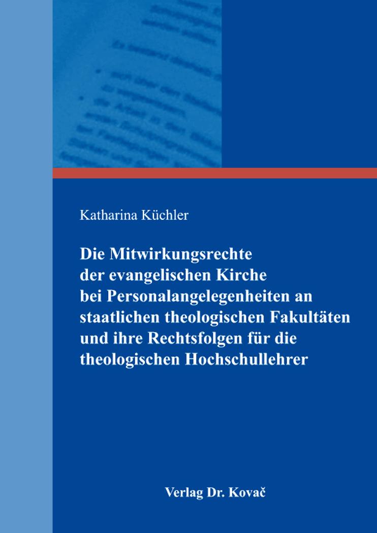 Cover: Die Mitwirkungsrechte der evangelischen Kirche bei Personalangelegenheiten an staatlichen theologischen Fakultäten und ihre Rechtsfolgen für die theologischen Hochschullehrer