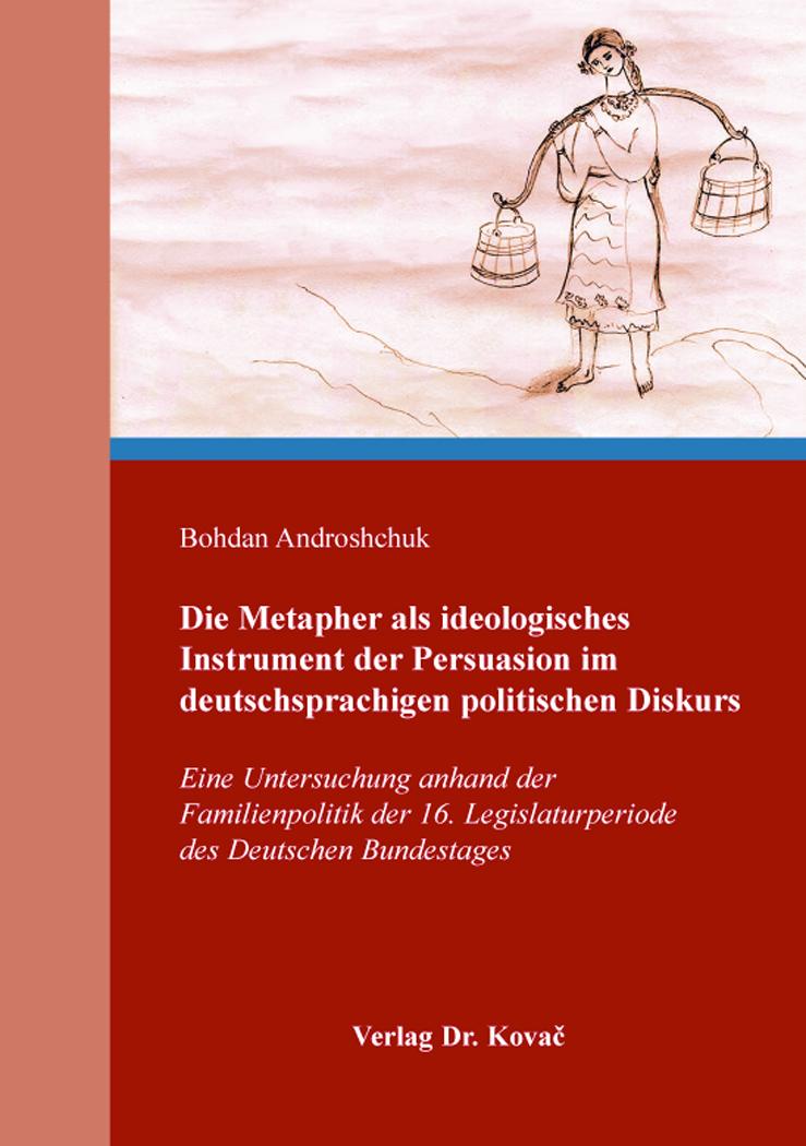 Cover: Die Metapher als ideologisches Instrument der Persuasion im deutschsprachigen politischen Diskurs