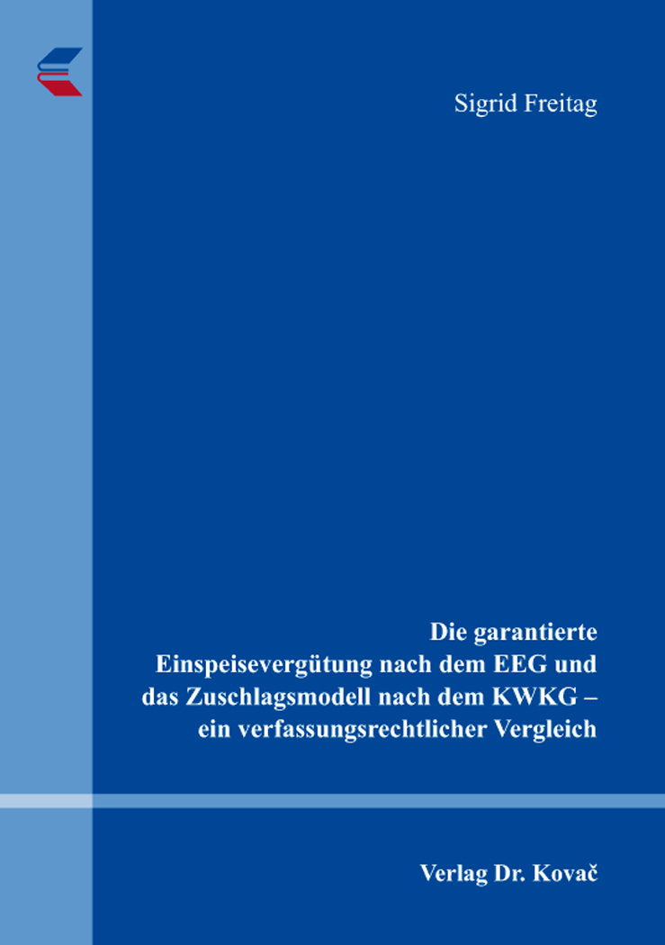 Cover: Die garantierte Einspeisevergütung nach dem EEG und das Zuschlagsmodell nach dem KWKG – ein verfassungsrechtlicher Vergleich