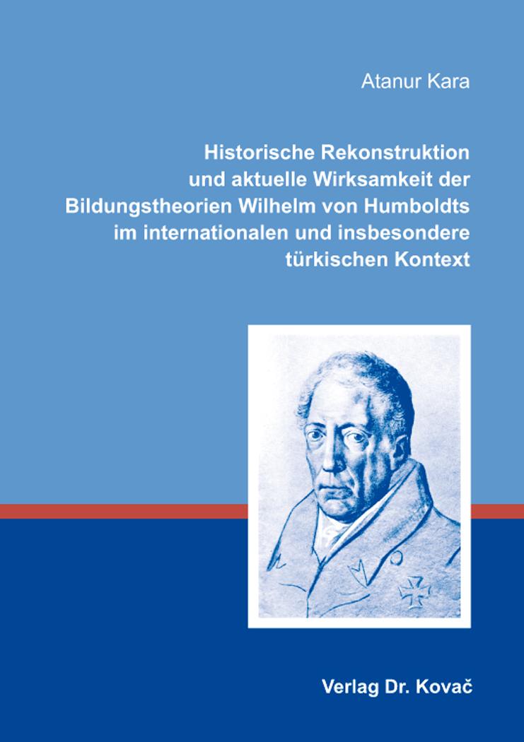 Cover: Historische Rekonstruktion und aktuelle Wirksamkeit der Bildungstheorien Wilhelm von Humboldts im internationalen und insbesondere türkischen Kontext