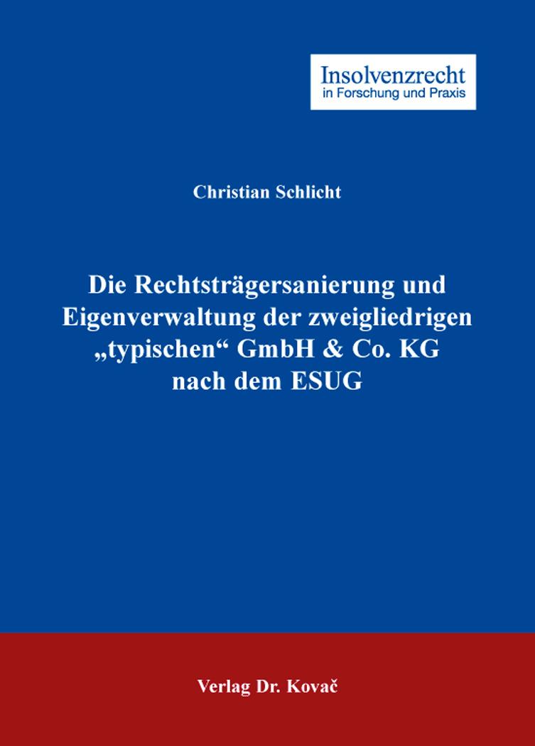 """Cover: Die Rechtsträgersanierung und Eigenverwaltung der zweigliedrigen """"typischen"""" GmbH & Co. KG nach dem ESUG"""