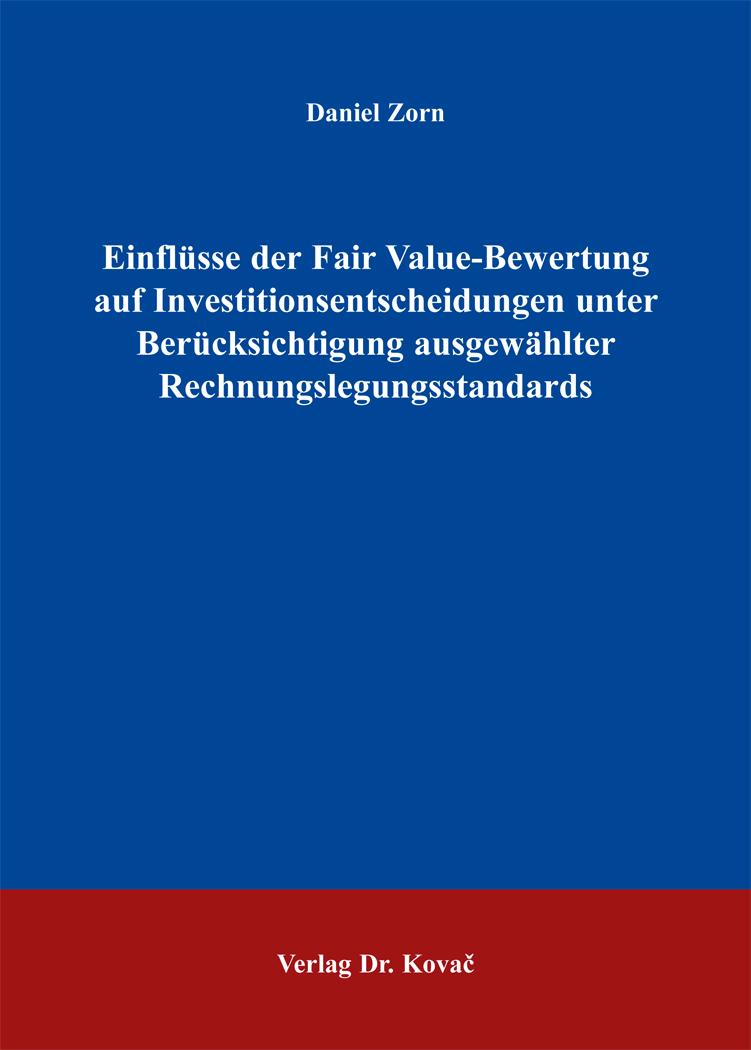 Cover: Einflüsse der Fair Value-Bewertung auf Investitionsentscheidungen unter Berücksichtigung ausgewählter Rechnungslegungsstandards