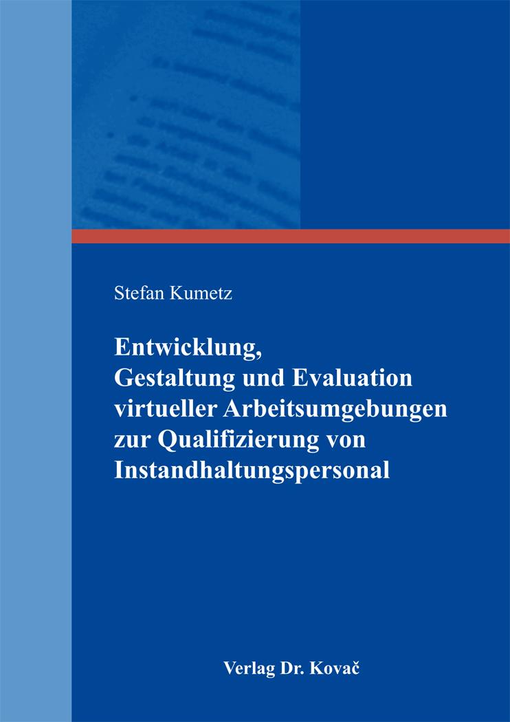 Cover: Entwicklung, Gestaltung und Evaluation virtueller Arbeitsumgebungen zur Qualifizierung von Instandhaltungspersonal