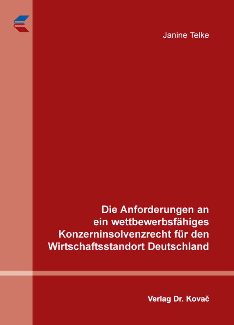 Cover: Die Anforderungen an ein wettbewerbsfähiges Konzerninsolvenzrecht für den Wirtschaftsstandort Deutschland