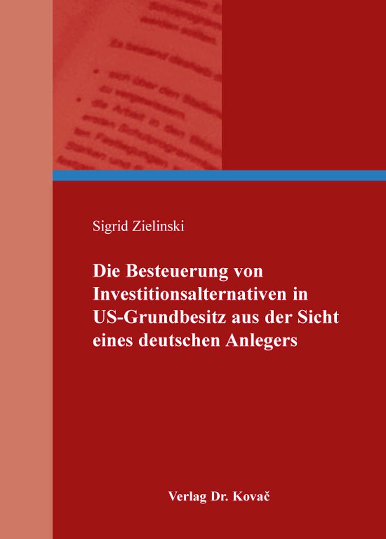 Cover: Die Besteuerung von Investitionsalternativen in US-Grundbesitz aus der Sicht eines deutschen Anlegers