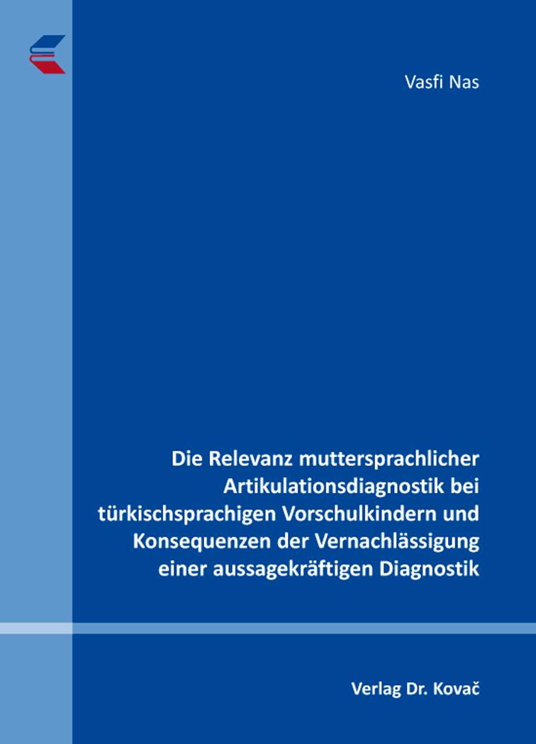 Cover: Die Relevanz muttersprachlicher Artikulationsdiagnostik bei türkischsprachigen Vorschulkindern und Konsequenzen der Vernachlässigung einer aussagekräftigen Diagnostik